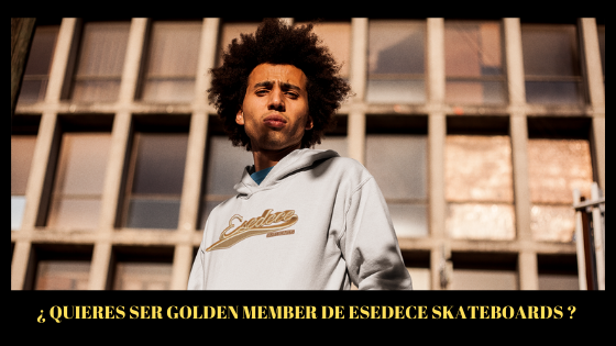¿ QUIERES SER GOLDEN MEMBER DE ESEDECE SKATEBOARDS ?