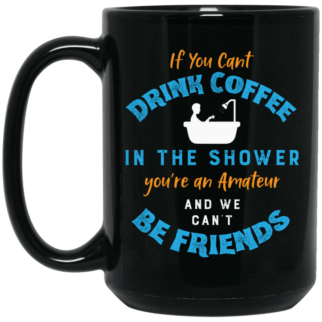 If You Cant Drink Coffee in the Shower Mug