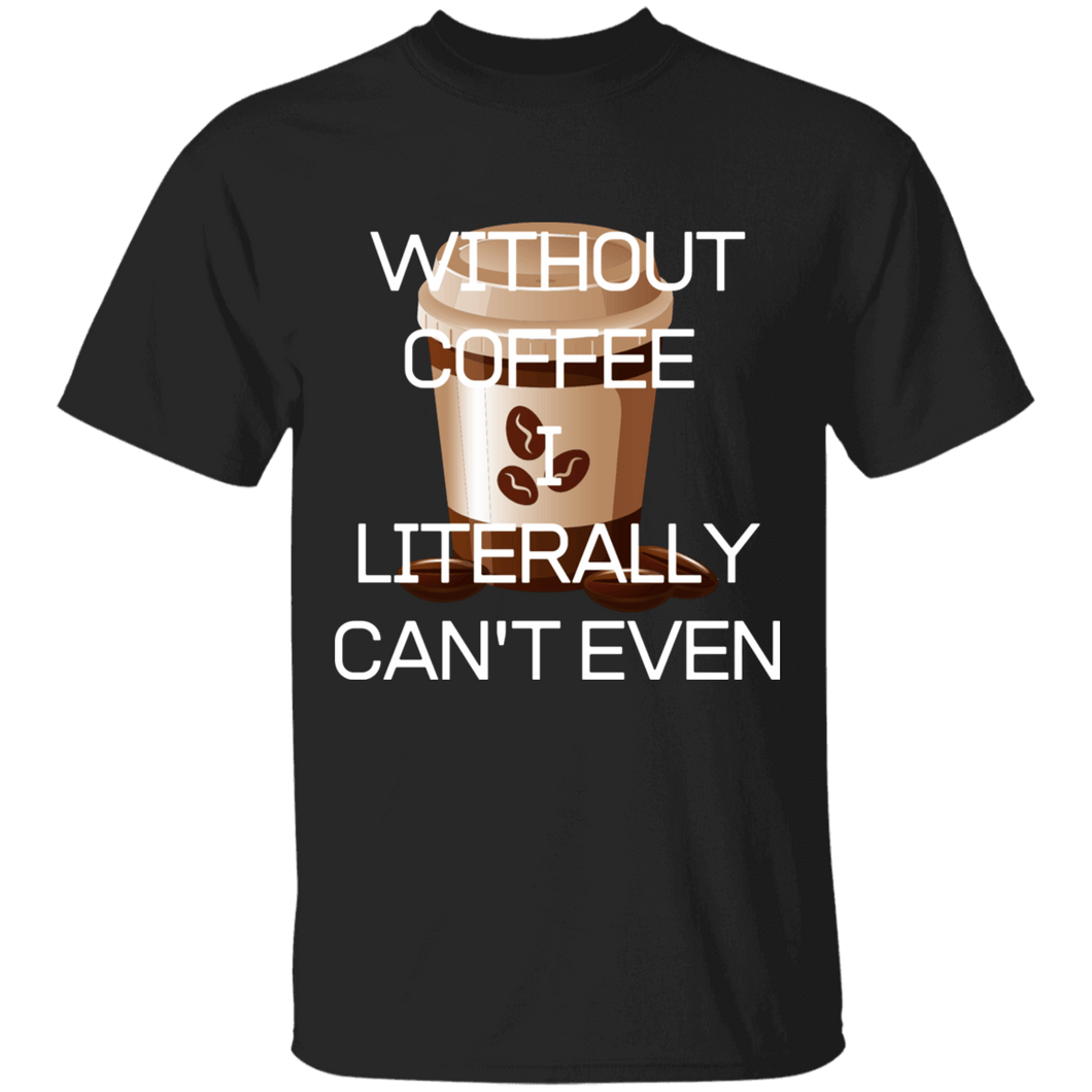 Without Coffee I Literally T-Shirt