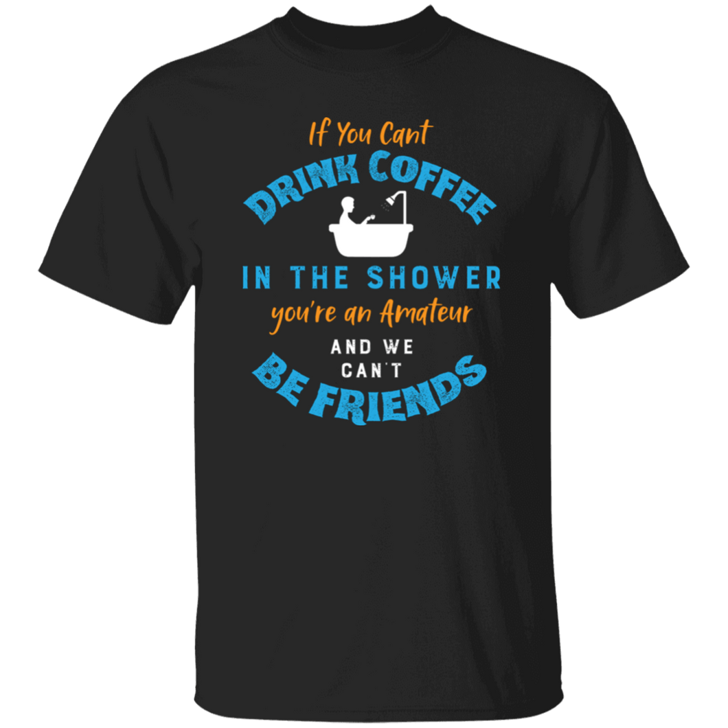 If You Cant Drink Coffee in the Shower Shirt