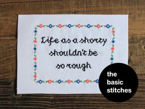 Cross Stitch Kit - Life as a shorty shouldn't be so rough