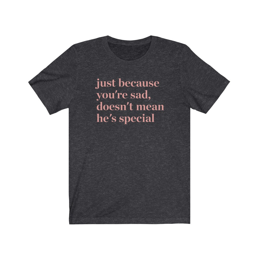 Just Because You're Sad Doesn't Mean He's Special Tee