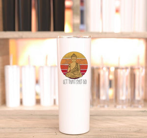 Let that sh*t go - budha tumbler - 20oz skinny tumbler- with Silicone Bottom and Straw - Ready to Ship - 2-3 Day Priority Shipping