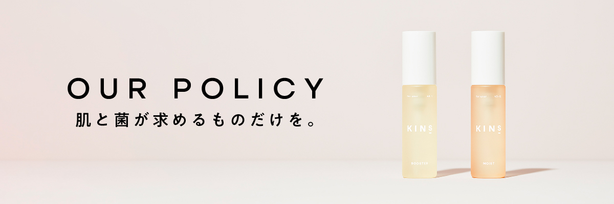 OUR POLICY 肌と菌が求めるものだけを。