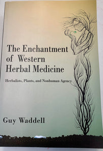 The Enchantment of Western Herbal Medicine Herbalists, Plants, and Nonhuman Agency - Guy Waddell