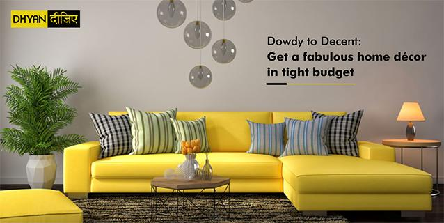 Dowdy to Decent: Get a fabulous home décor in tight budget