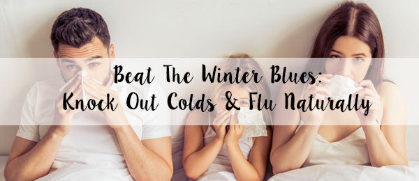 Beat the Winter Blues: Prevent and knockout colds and flu naturally