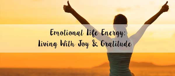 Emotional Life Energy: Living With Joy and Gratitude