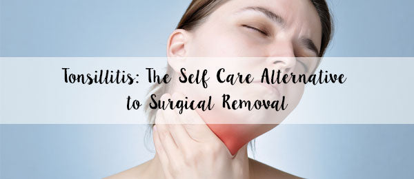 Tonsillitis: The self care alternative to surgical removal