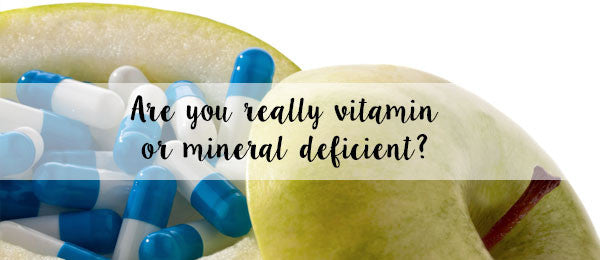 Are you really vitamin or mineral deficient?