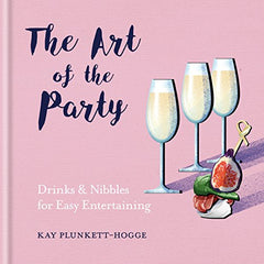 'The Art of the Party: Drinks and Nibbles for Easy Entertaining' Hardcover Book by Kay Plunkett-Hogge