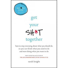 'Get Your Sh*t Together: How to Stop Worrying About What You Should Do So You Can Finish What You Need' Hardcover Book by Sarah Knight