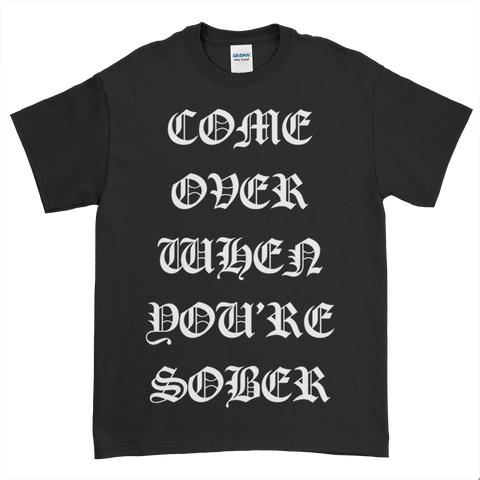 Come Over When You're Sober T-Shirt