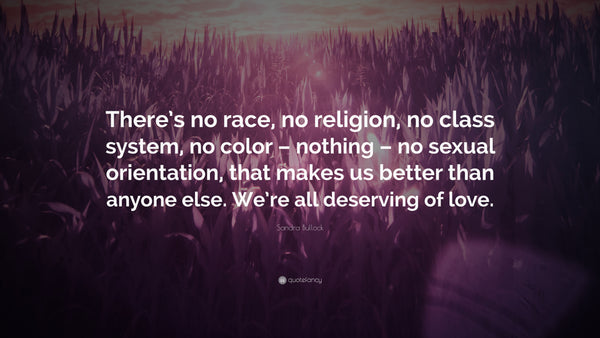 Love all races, colors and religions equally!