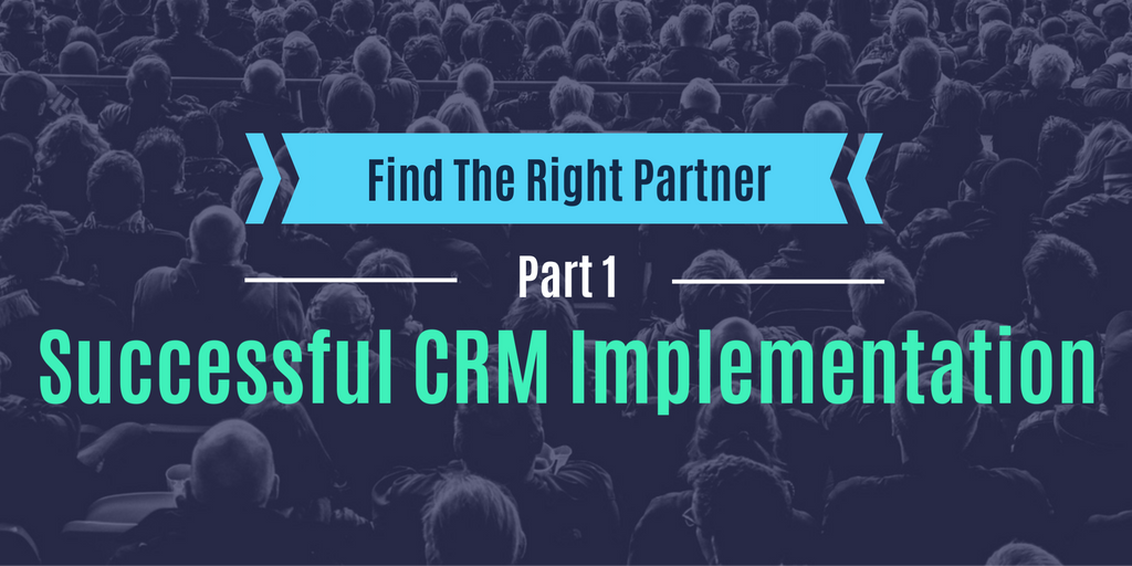 Find The Right Partner (Part 1): Successful CRM Implementation