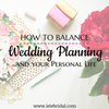 How to Balance Wedding Planning and Your Personal Life
