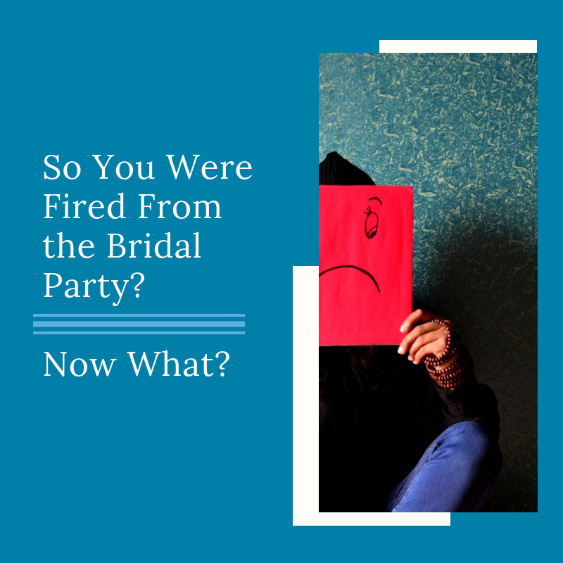 You Were Fired From the Bridal Party - Now What?