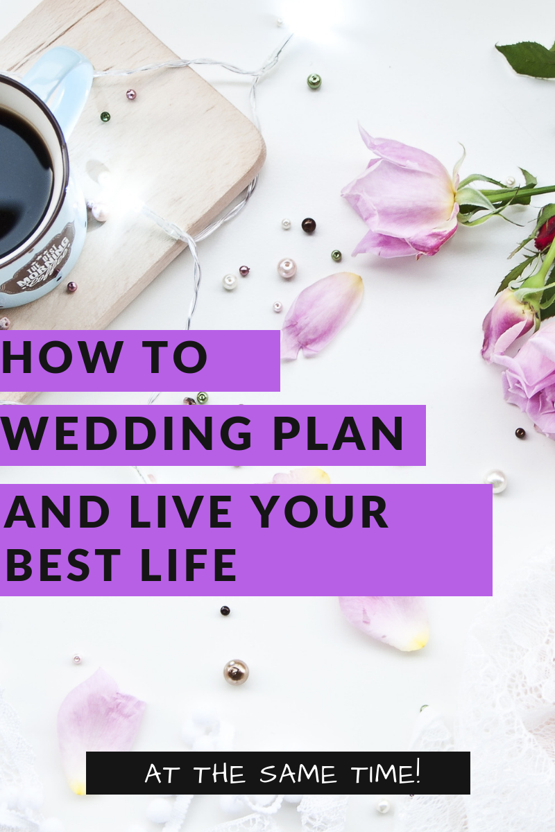How to Wedding Plan and Live Your Best Life (at the same time!)