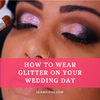 How to Wear Glitter on Your Wedding Day