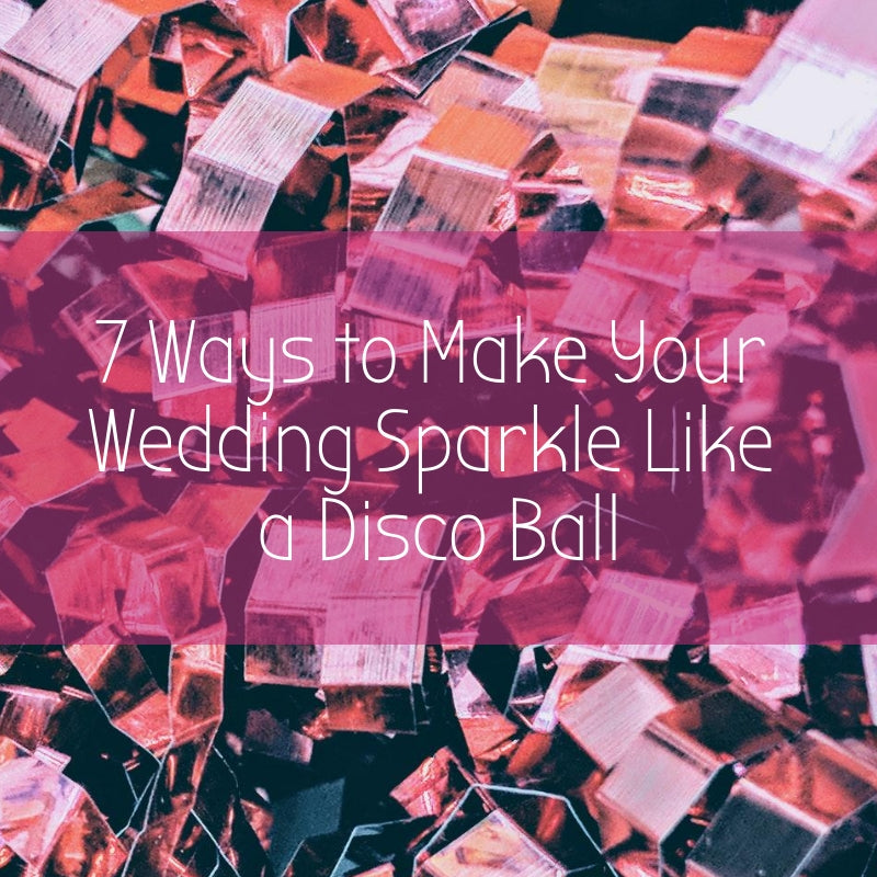 7 Ways to Make Your Wedding Sparkle Like a Disco Ball