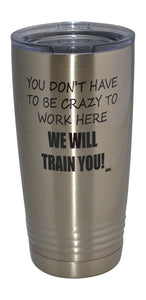 Funny Sarcastic Office Work 20 Oz. Travel Tumbler Mug Cup w/Lid Vacuum Insulated Hot or Cold You Don't Have To Be Crazy To Work Here We Will train You - Tumblers - Rogue River Tactical  - Rogue River Tactical