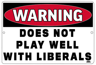 "an image of a funny metal warning sign with black and white writing that says ""warning: does not play well with liberals"""