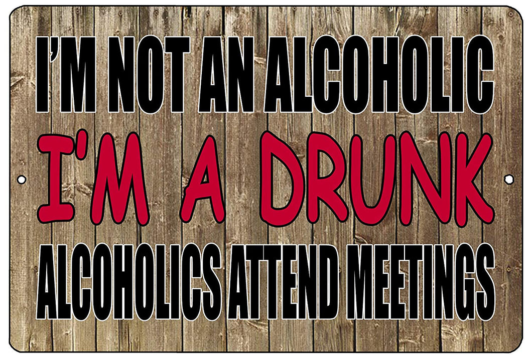 "an image of a funny metal sign with a wood panel background and red and black writing that says ""I'm not an alcoholic, I'm a drunk. Alcoholics attend meetings."""