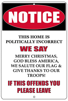"An image of a white funny metal sign that says ""Notice: This home is politically incorrect. We say Merry Christmas, God Bless America, We Salute Our Flag, and Give Thanks to Our Troops! If this offends you, please leave"" in black and red writing"