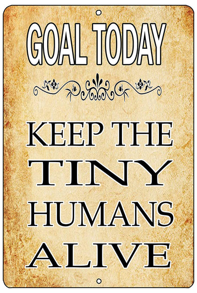 "An image of a yellow funny metal sign from Nuddamakers that says ""Goal Today: Keep the Tiny Humans Alive"" in black and white writing"
