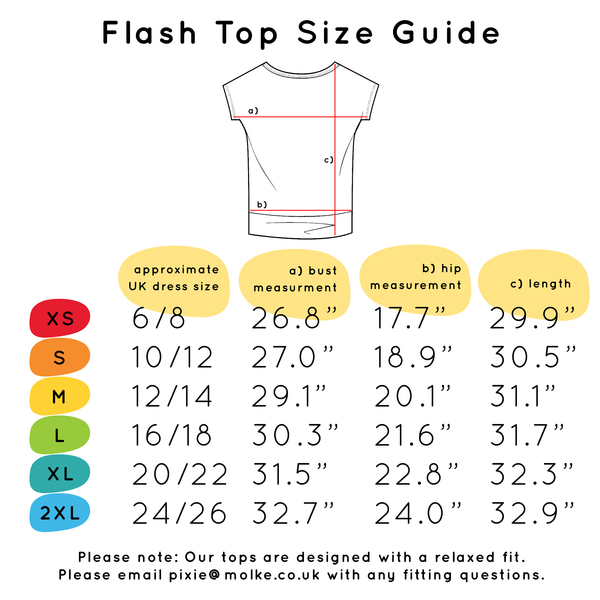 Flash Top Size Guide: Extra Small 6-8, Small 10-12, Medium 12-14, Large 16-18, Extra Large 20-22, 2XL 24-26. There are also Bust, Hip and Length measurements but please email pixie@molke.co.uk for more info.