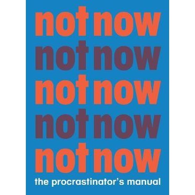 Not Now - the Procrastinator's Manual