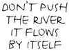 Don't push the river it flows by itself - 20019