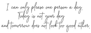 I can only please one person a day. Today is not your day and... - 20022