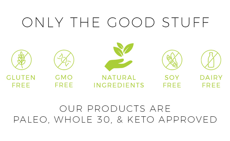 Our products are paleo, whole 30 and keto diet approved. Made with natural ingredients and GMO free, gluten free, dairy free and soy free.