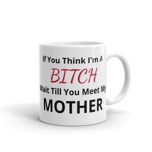 C - If you think I'm a B*tch wait till you meet my Mother - Mug