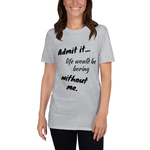 C - Admit It Life would be boring without me Funny Short-Sleeve Unisex T-Shirt