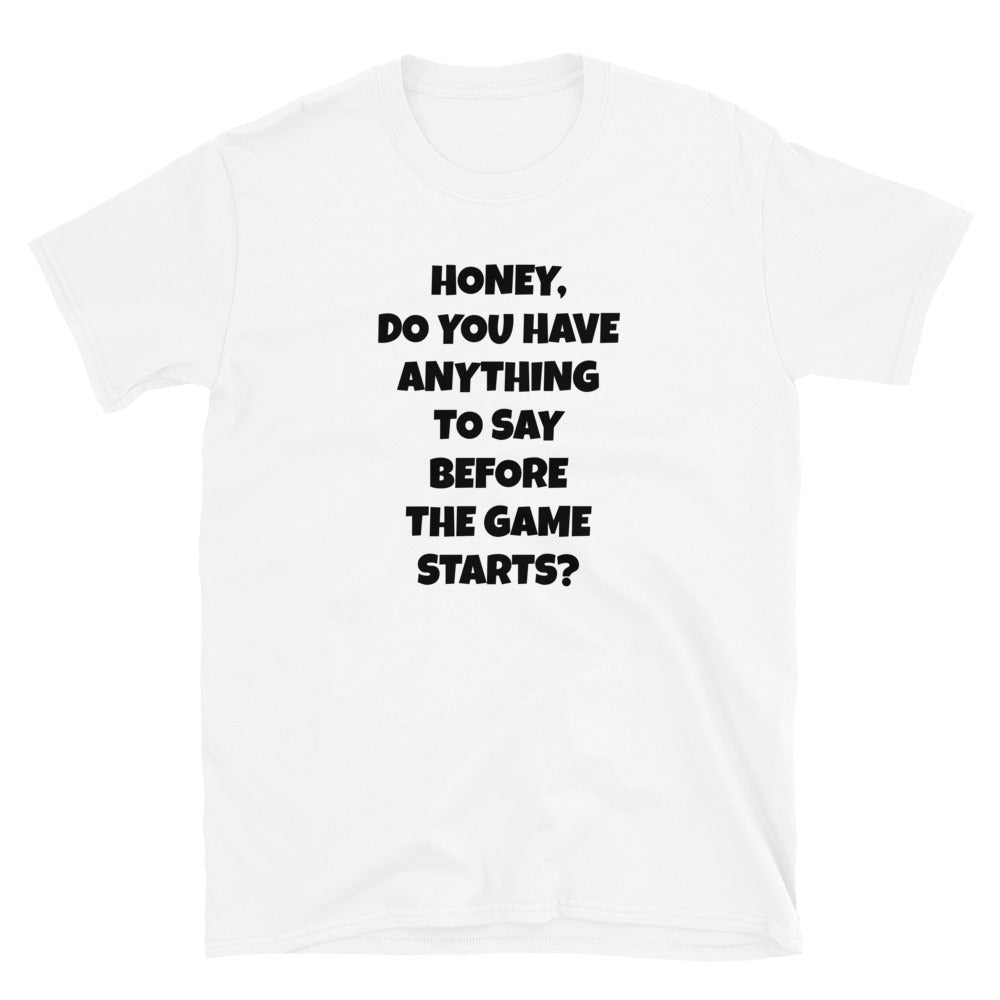 C -  Honey Anything to say before the Game Short-Sleeve Unisex T-Shirt