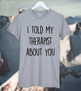I Told My Therapist About You Casual Tshirt