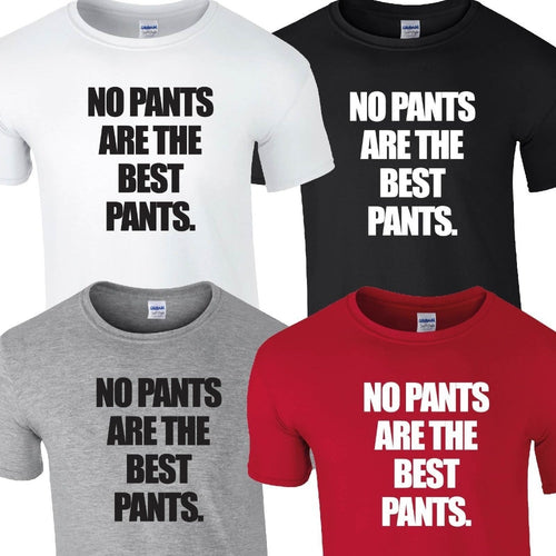 NO PANTS ARE THE BEST PANTS Funny Tshirt. Availalbe in 4 Colours