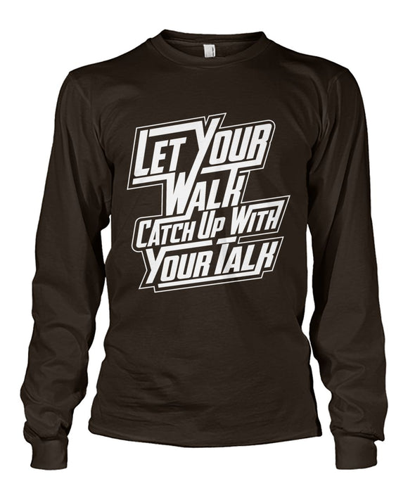 Let Your Walk Catch Up With Your Talk ... Unisex Long Sleeve T-Shirt Hoodie
