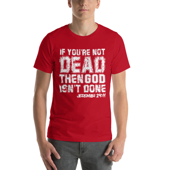 If You're Not Dead, Then God Isn't Done - Unisex Tee