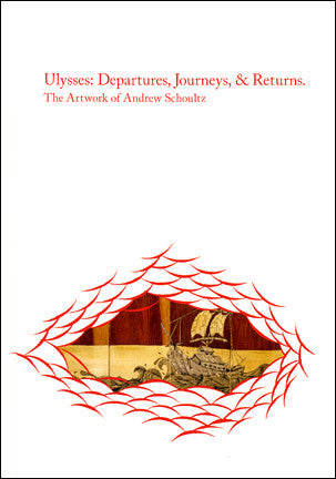 ANDREW SCHOULTZ - Ulysses: Departures, Journeys, & Returns. The Artwork of Andrew Schoultz