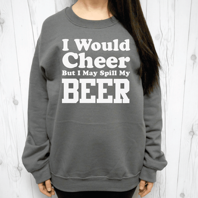 I Would Cheer But I May Spill My Beer Sweatshirt