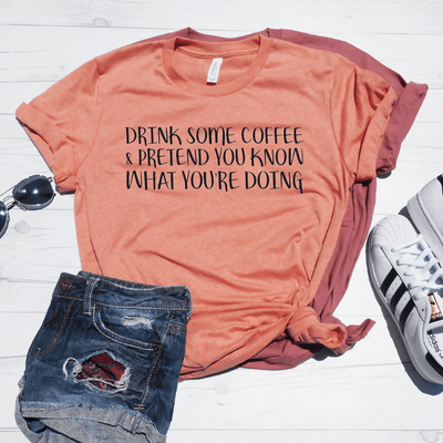 Drink Some Coffee And Pretend You Know What You're Doing Shirt