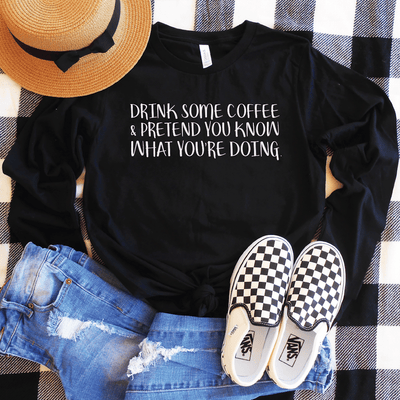 Drink Some Coffee & Pretend You Know What Your Doing Long Sleeve Shirt
