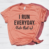 I Run Everyday (Late That Is) Shirt
