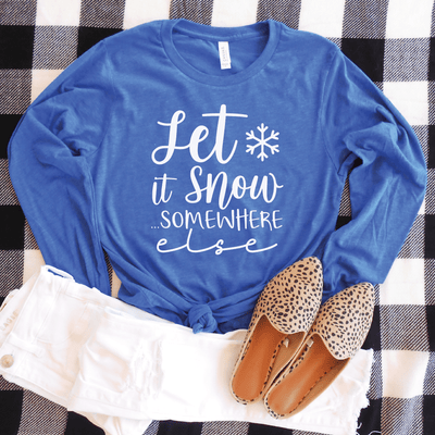 Let It Snow ...Somewhere Else Long Sleeve Shirt