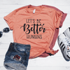 Let's Be Better Humans Shirt