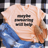 Maybe Swearing Will Help Shirt