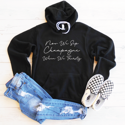 Now We Sip Champagne When We Thirsty Fleece Lined Hoodie